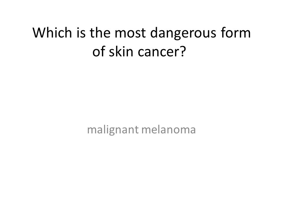 Which is the most dangerous form of skin cancer? malignant melanoma