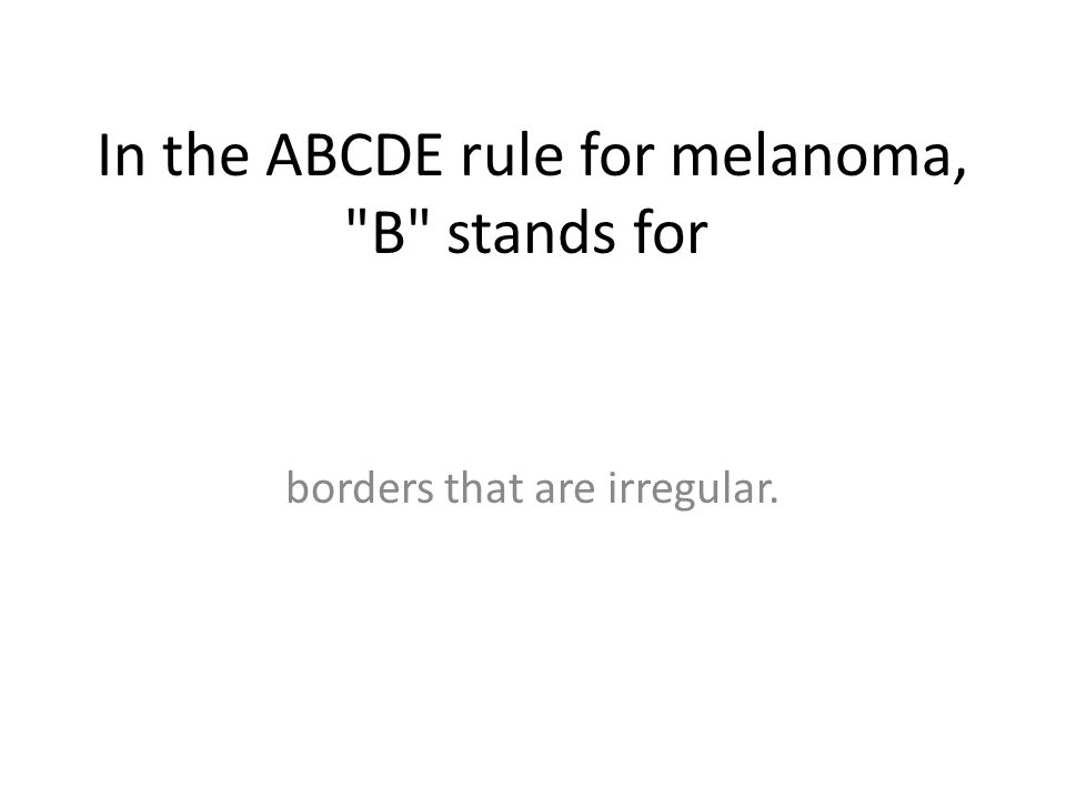 In the ABCDE rule for melanoma, B stands for borders that are irregular.