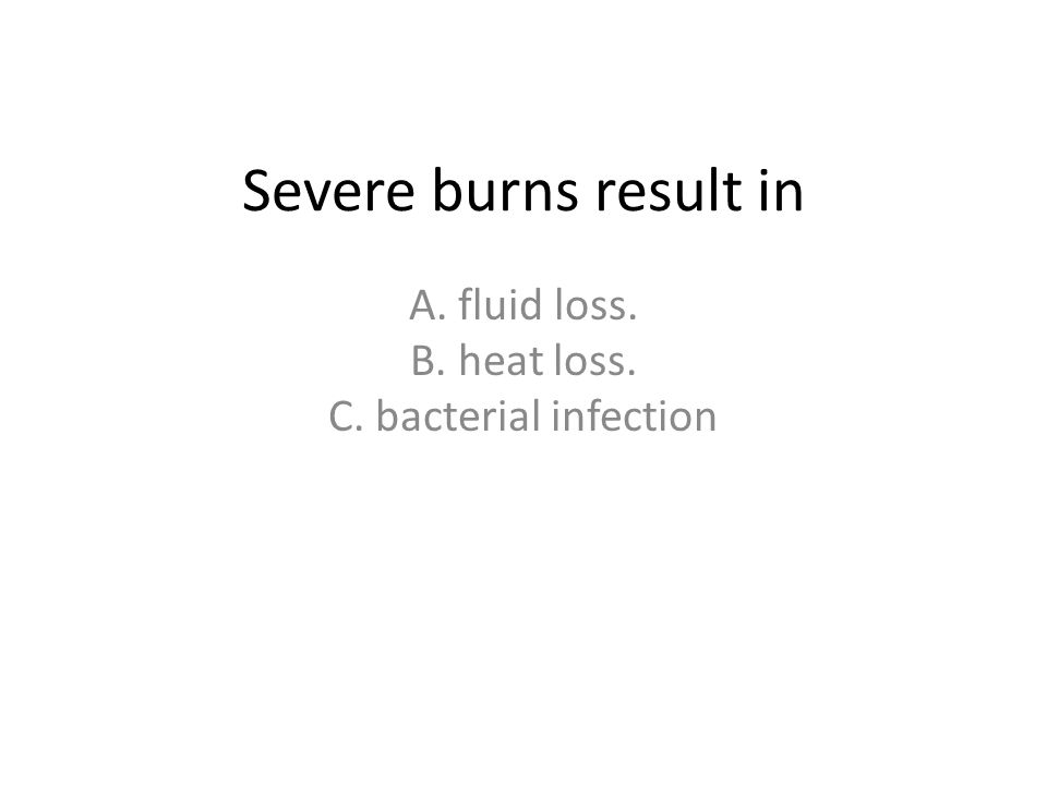 Severe burns result in A. fluid loss. B. heat loss. C. bacterial infection
