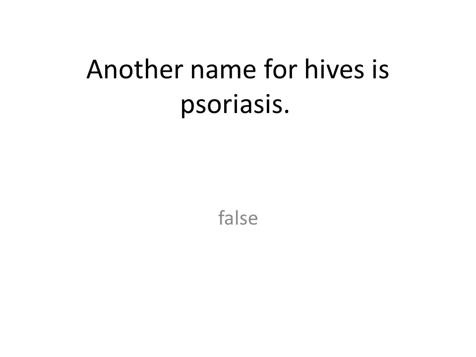 Another name for hives is psoriasis. false