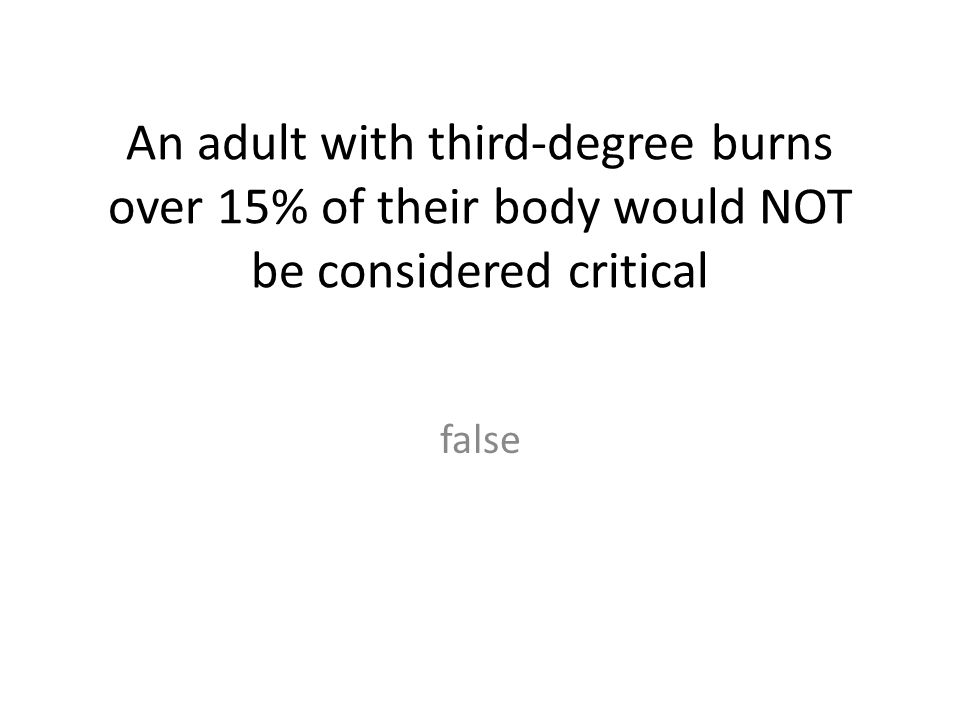 An adult with third-degree burns over 15% of their body would NOT be considered critical false