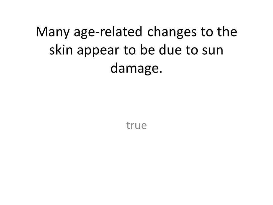 Many age-related changes to the skin appear to be due to sun damage. true