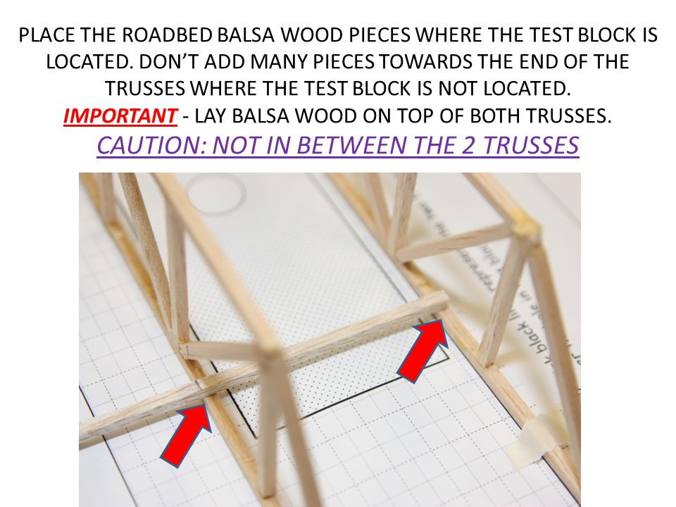 PLACE THE ROADBED BALSA WOOD PIECES WHERE THE TEST BLOCK IS LOCATED. DONT ADD MANY PIECES TOWARDS THE END OF THE TRUSSES WHERE THE TEST BLOCK IS NOT L
