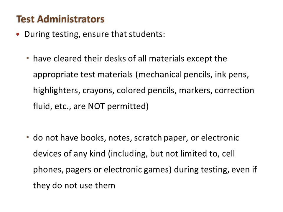 During testing, ensure that students: have cleared their desks of all materials except the appropriate test materials (mechanical pencils, ink pens, h