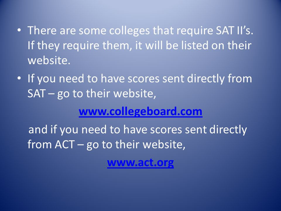There are some colleges that require SAT IIs. If they require them, it will be listed on their website. If you need to have scores sent directly from