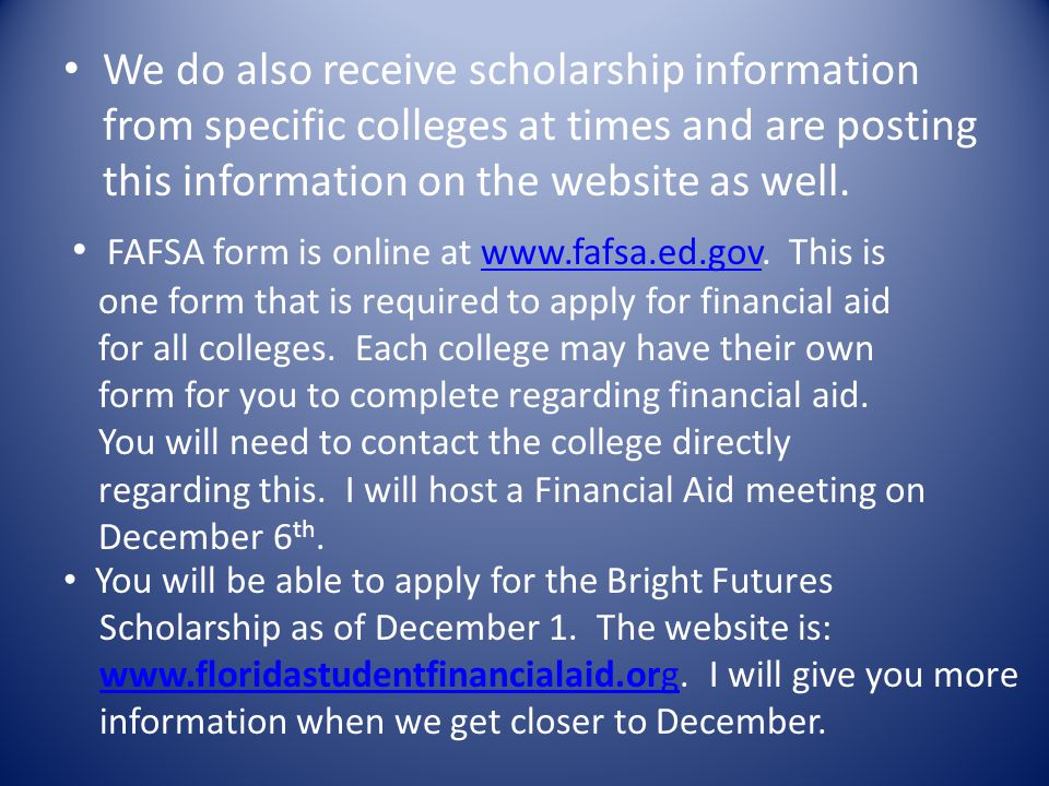 We do also receive scholarship information from specific colleges at times and are posting this information on the website as well. FAFSA form is onli