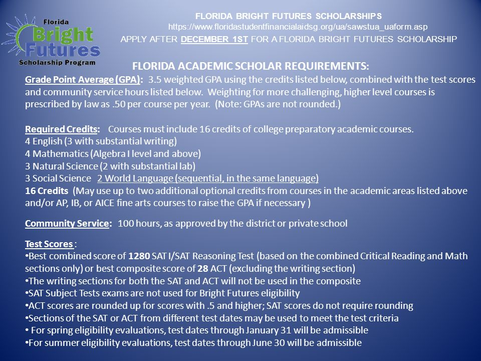 FLORIDA BRIGHT FUTURES SCHOLARSHIPS https://www.floridastudentfinancialaidsg.org/ua/sawstua_uaform.asp APPLY AFTER DECEMBER 1ST FOR A FLORIDA BRIGHT FUTURES SCHOLARSHIP FLORIDA ACADEMIC SCHOLAR REQUIREMENTS : Grade Point Average (GPA): 3.5 weighted GPA using the credits listed below, combined with the test scores and community service hours listed below.