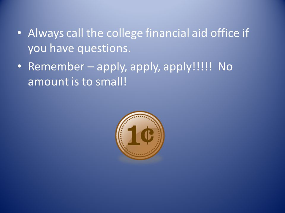 Always call the college financial aid office if you have questions. Remember – apply, apply, apply!!!!! No amount is to small!