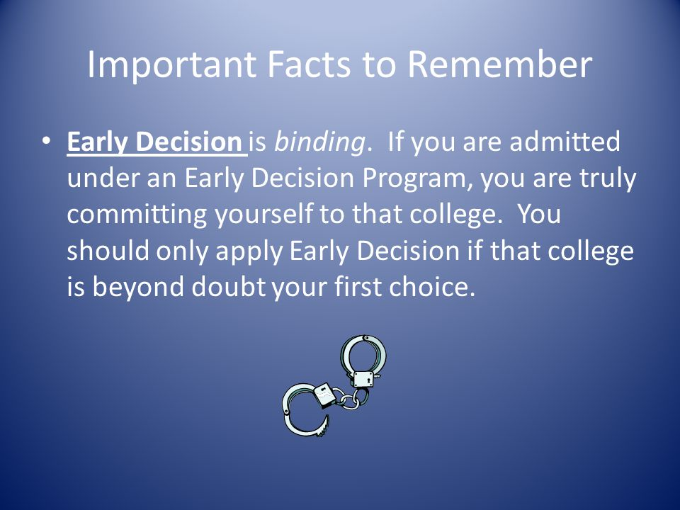Important Facts to Remember Early Decision is binding. If you are admitted under an Early Decision Program, you are truly committing yourself to that