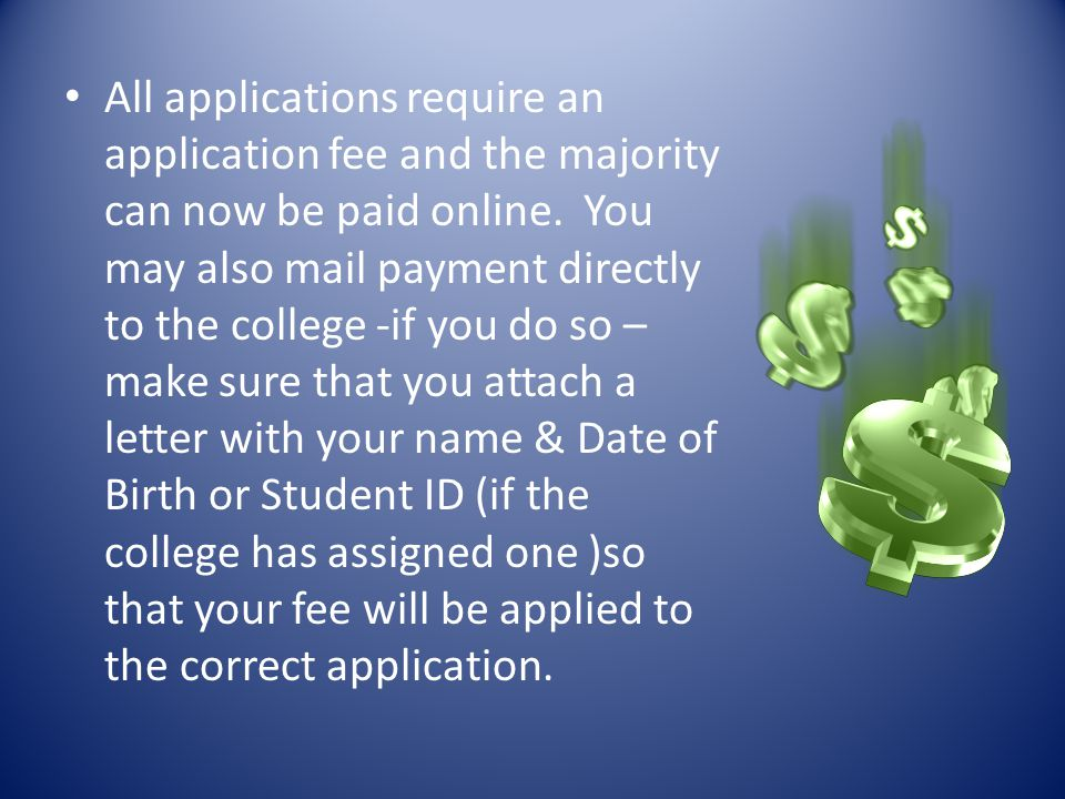 All applications require an application fee and the majority can now be paid online. You may also mail payment directly to the college -if you do so –