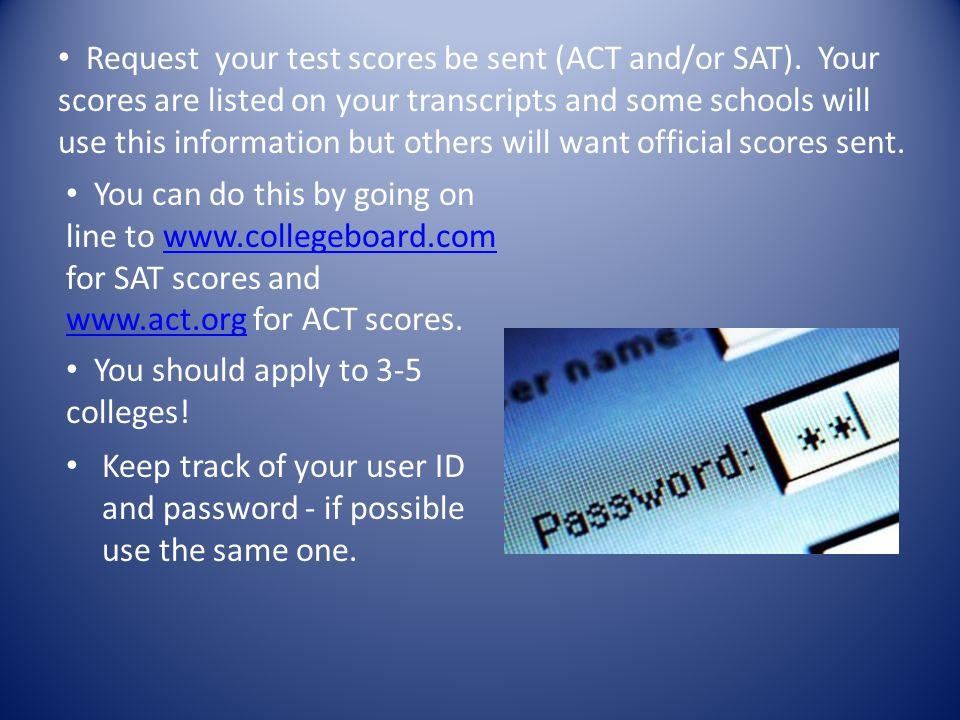 Keep track of your user ID and password - if possible use the same one. Request your test scores be sent (ACT and/or SAT). Your scores are listed on y
