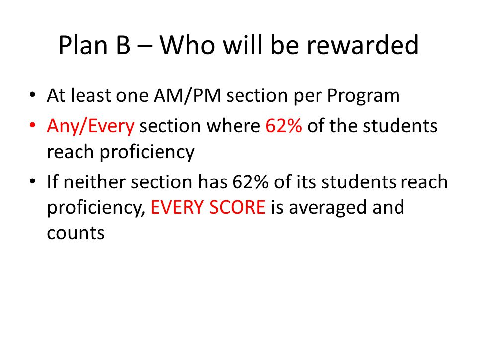 Plan B – Who will be rewarded At least one AM/PM section per Program Any/Every section where 62% of the students reach proficiency If neither section has 62% of its students reach proficiency, EVERY SCORE is averaged and counts