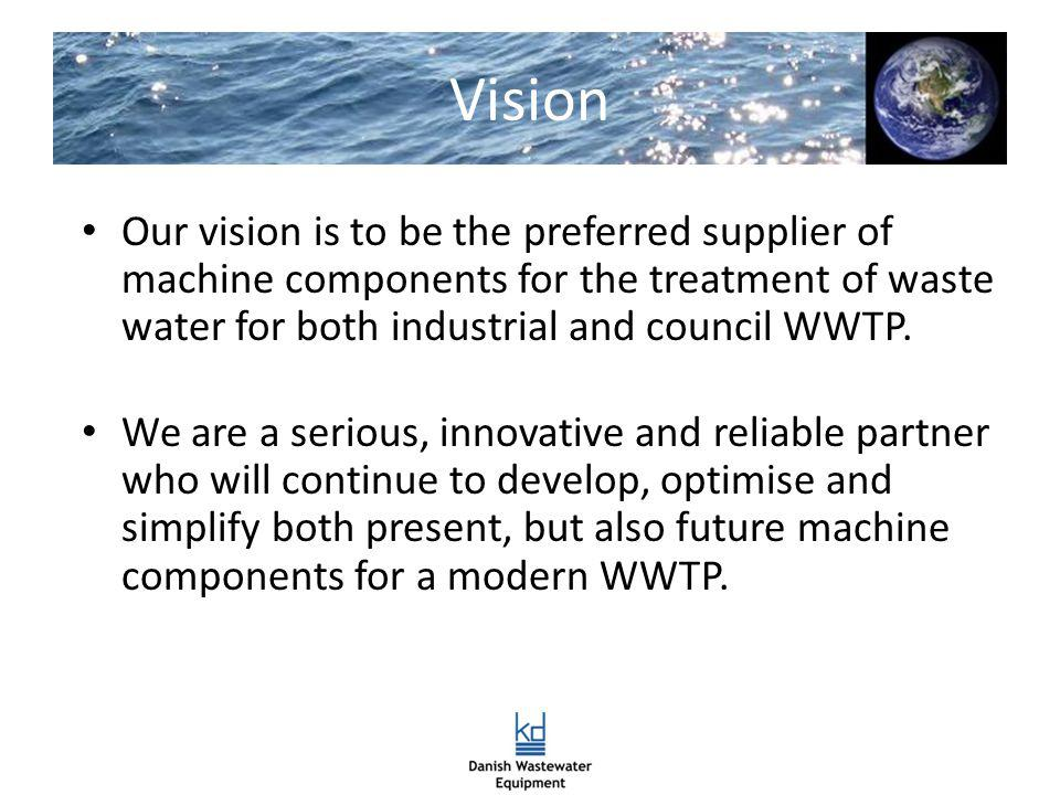 Vision Our vision is to be the preferred supplier of machine components for the treatment of waste water for both industrial and council WWTP.