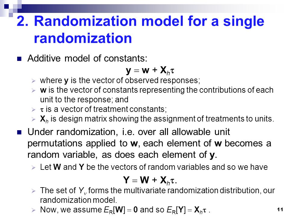 2.Randomization model for a single randomization Additive model of constants: y w + X h where y is the vector of observed responses; w is the vector of constants representing the contributions of each unit to the response; and is a vector of treatment constants; X h is design matrix showing the assignment of treatments to units.