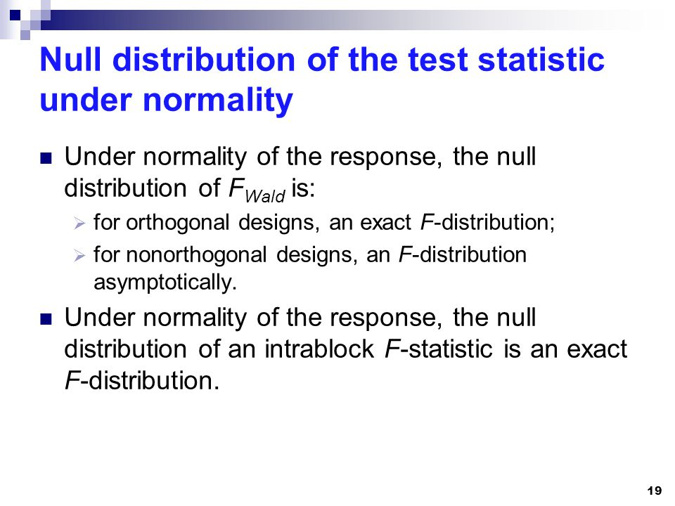 Null distribution of the test statistic under normality Under normality of the response, the null distribution of F Wald is: for orthogonal designs, an exact F-distribution; for nonorthogonal designs, an F-distribution asymptotically.