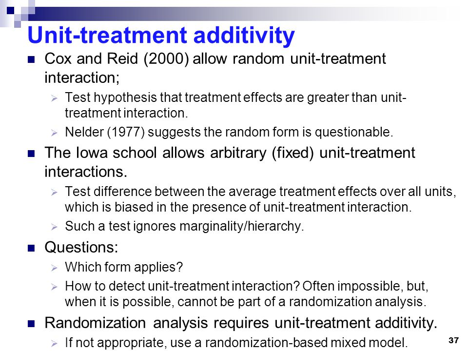 Unit-treatment additivity Cox and Reid (2000) allow random unit-treatment interaction; Test hypothesis that treatment effects are greater than unit- t