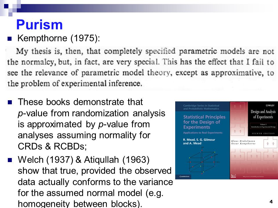 Purism These books demonstrate that p-value from randomization analysis is approximated by p-value from analyses assuming normality for CRDs & RCBDs; Welch (1937) & Atiqullah (1963) show that true, provided the observed data actually conforms to the variance for the assumed normal model (e.g.