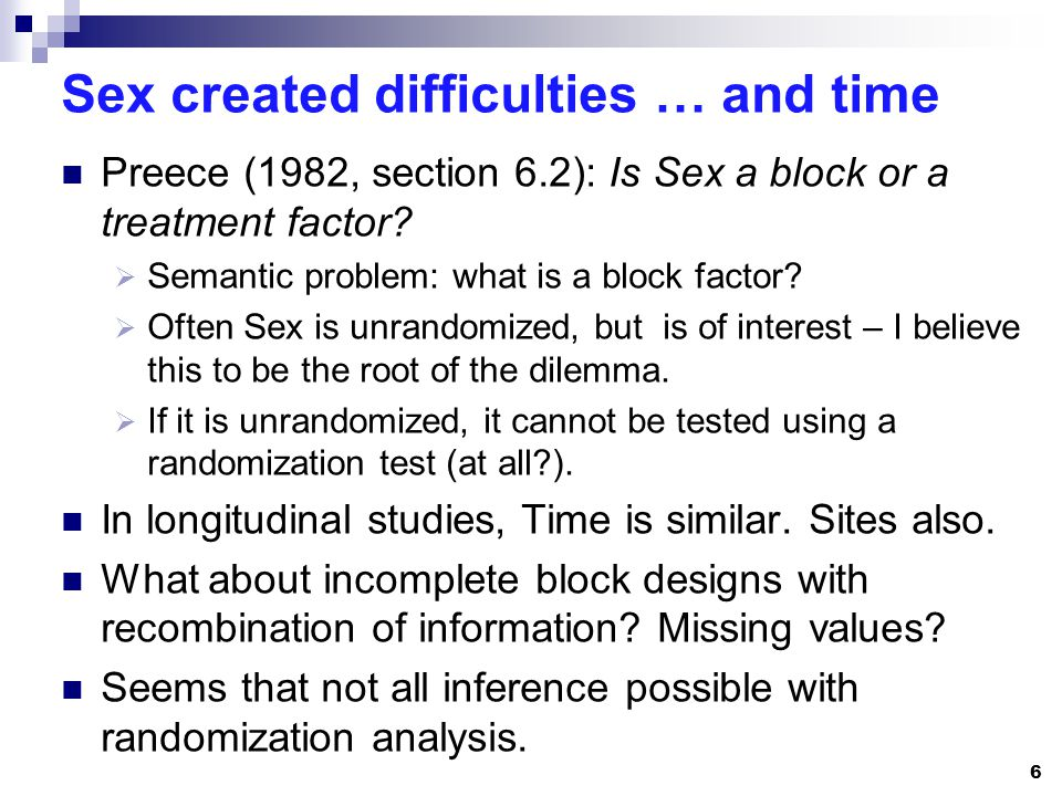 Sex created difficulties … and time Preece (1982, section 6.2): Is Sex a block or a treatment factor? Semantic problem: what is a block factor? Often