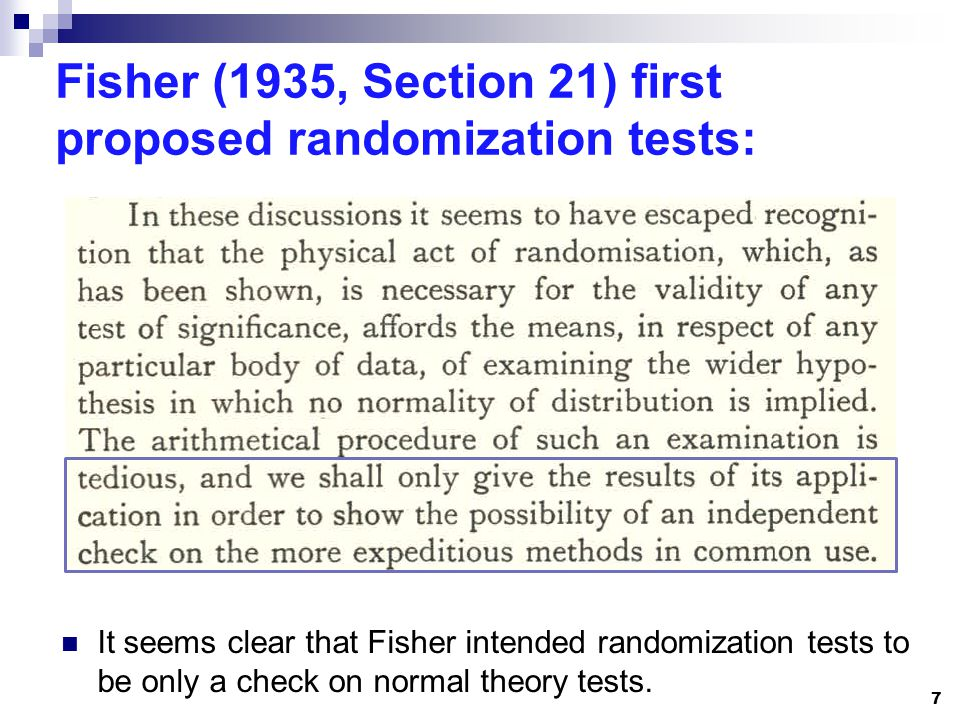 Fisher (1935, Section 21) first proposed randomization tests: It seems clear that Fisher intended randomization tests to be only a check on normal the