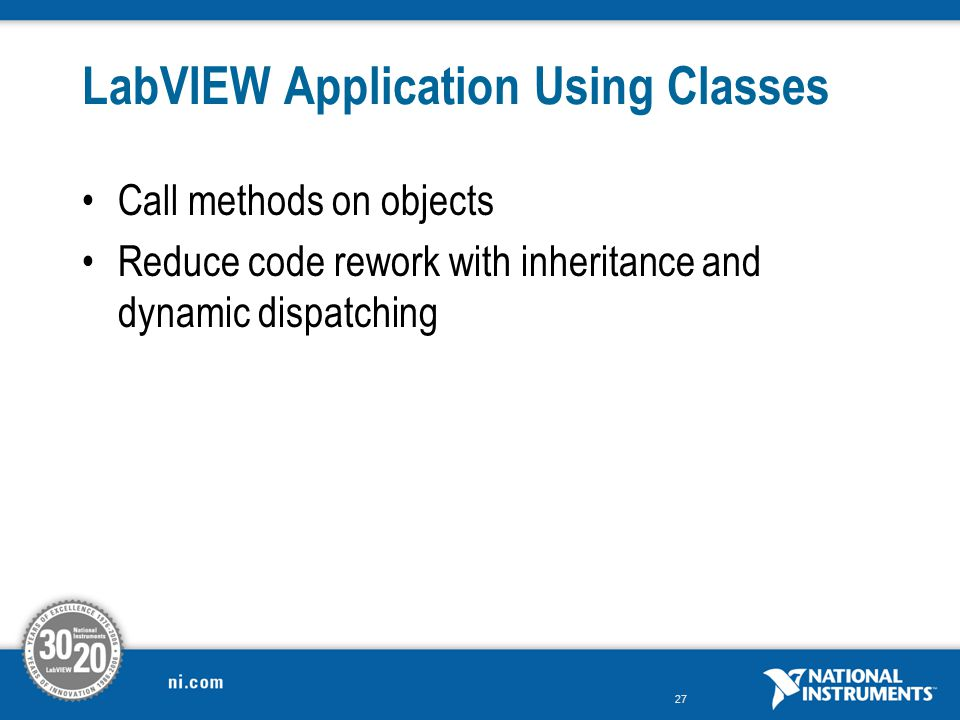 27 LabVIEW Application Using Classes Call methods on objects Reduce code rework with inheritance and dynamic dispatching