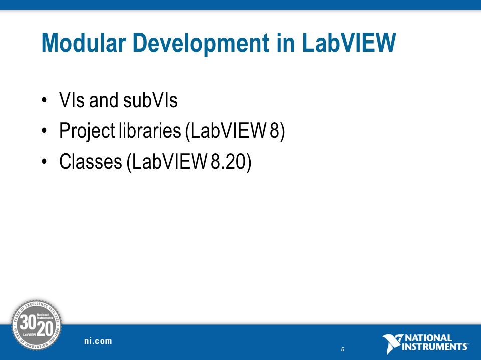 5 Modular Development in LabVIEW VIs and subVIs Project libraries (LabVIEW 8) Classes (LabVIEW 8.20)