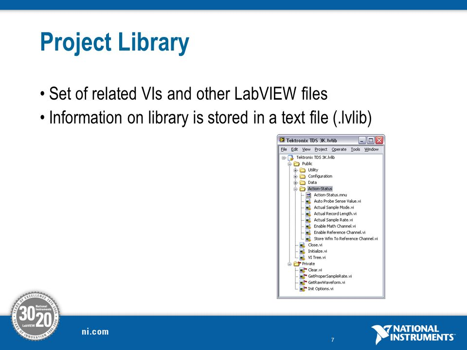 7 Project Library Set of related VIs and other LabVIEW files Information on library is stored in a text file (.lvlib)