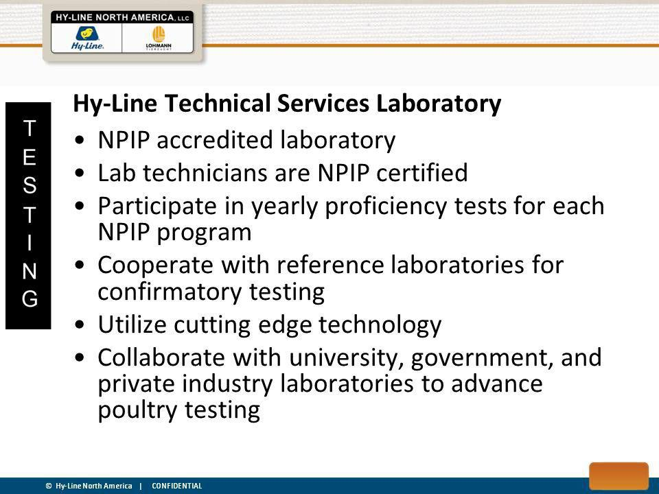NPIP accredited laboratory Lab technicians are NPIP certified Participate in yearly proficiency tests for each NPIP program Cooperate with reference laboratories for confirmatory testing Utilize cutting edge technology Collaborate with university, government, and private industry laboratories to advance poultry testing Hy-Line Technical Services Laboratory