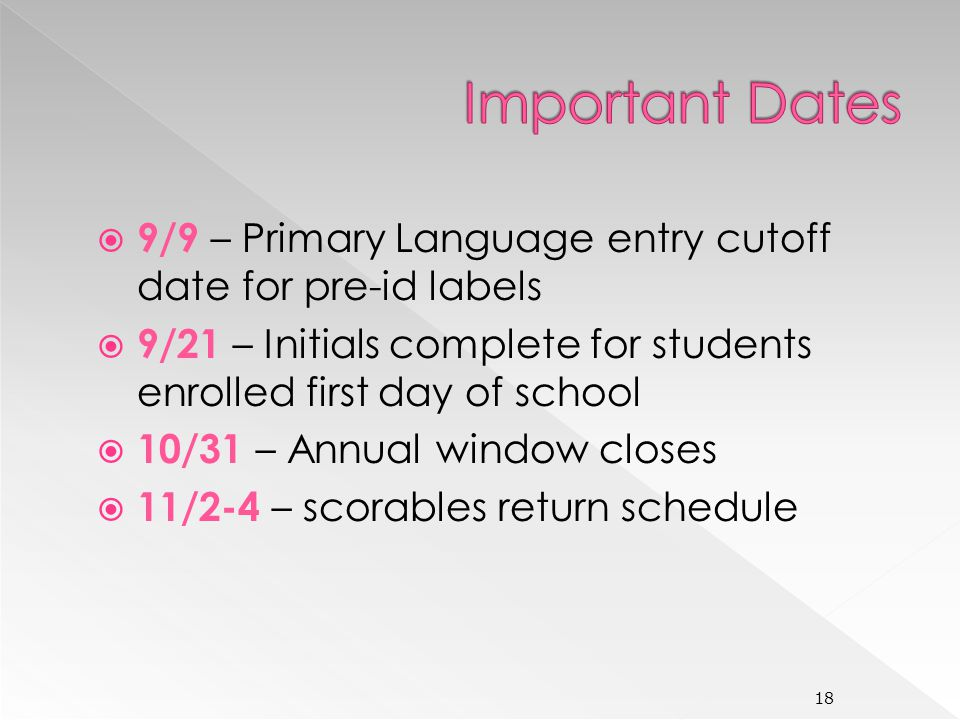 9/9 – Primary Language entry cutoff date for pre-id labels 9/21 – Initials complete for students enrolled first day of school 10/31 – Annual window closes 11/2-4 – scorables return schedule 18