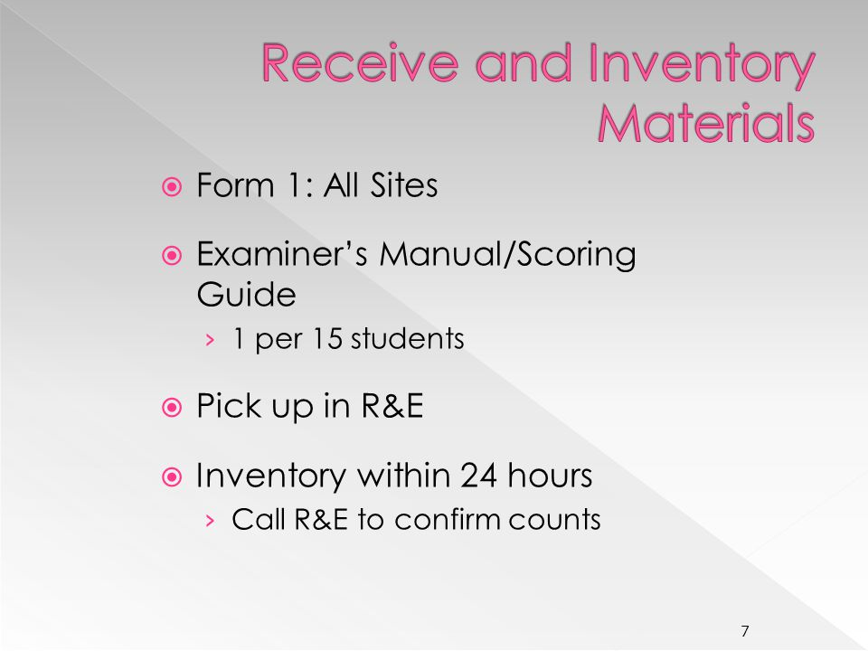 Form 1: All Sites Examiners Manual/Scoring Guide 1 per 15 students Pick up in R&E Inventory within 24 hours Call R&E to confirm counts 7
