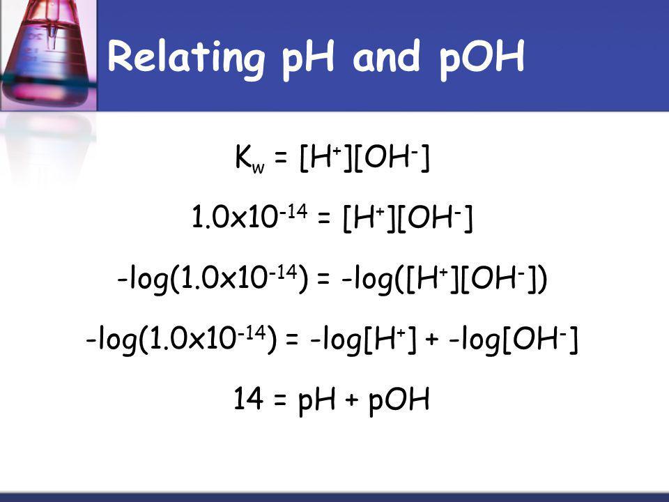 Relating pH and pOH K w = [H + ][OH - ] 1.0x10 -14 = [H + ][OH - ] -log(1.0x10 -14 ) = -log([H + ][OH - ]) -log(1.0x10 -14 ) = -log[H + ] + -log[OH - ] 14 = pH + pOH