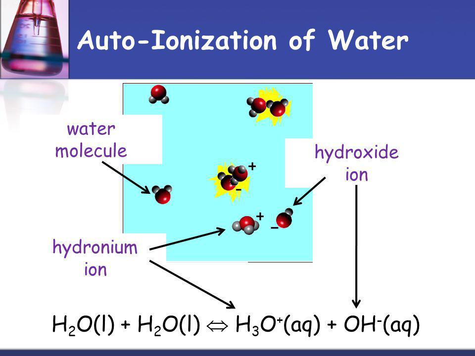 Auto-Ionization of Water H 2 O(l) + H 2 O(l) H 3 O + (aq) + OH - (aq) hydronium ion hydroxide ion water molecule