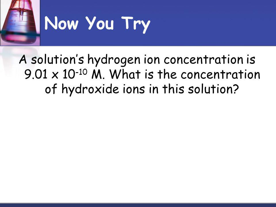 Now You Try A solutions hydrogen ion concentration is 9.01 x 10 -10 M.