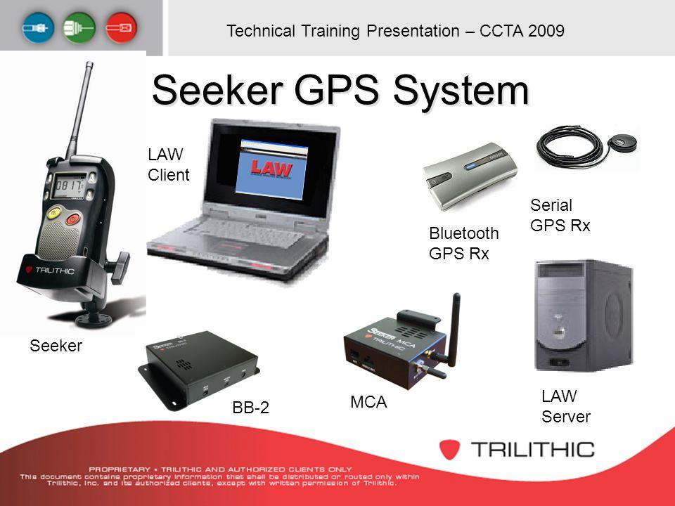 Technical Training Presentation – CCTA 2009 Seeker GPS System Seeker Bluetooth GPS Rx Serial GPS Rx LAW Server MCA LAW Client BB-2