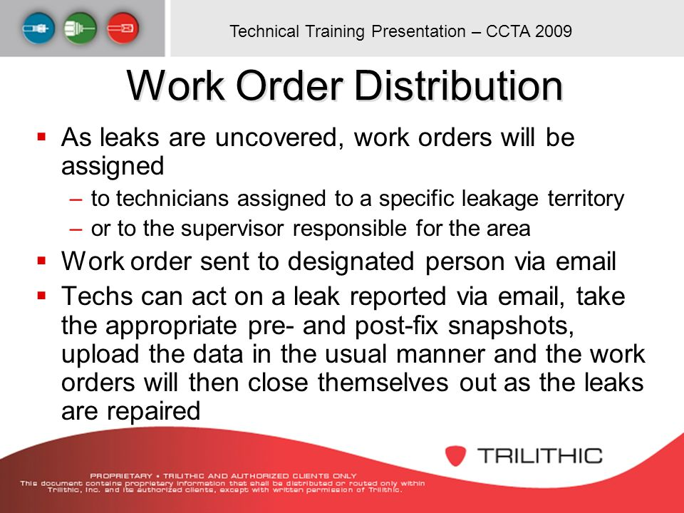 Technical Training Presentation – CCTA 2009 Work Order Distribution As leaks are uncovered, work orders will be assigned –to technicians assigned to a