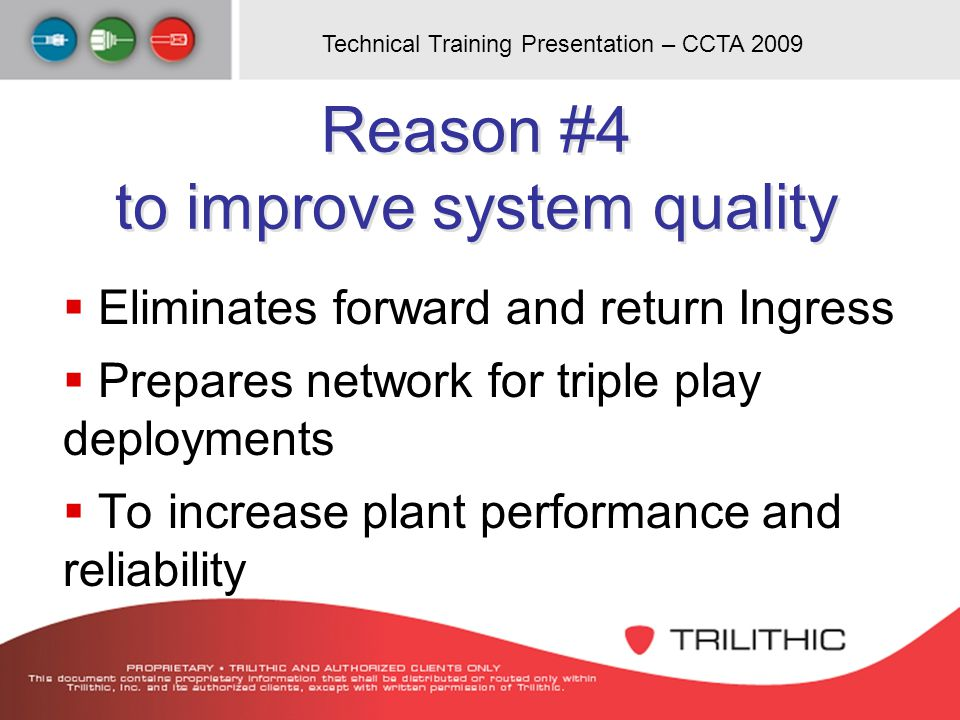 Technical Training Presentation – CCTA 2009 Reason #4 to improve system quality Eliminates forward and return Ingress Prepares network for triple play