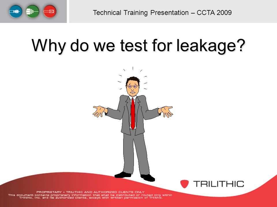 Technical Training Presentation – CCTA 2009 Why do we test for leakage?