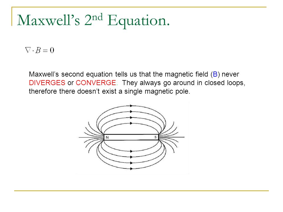 Maxwells 2 nd Equation. Maxwells second equation tells us that the magnetic field (B) never DIVERGES or CONVERGE. They always go around in closed loop
