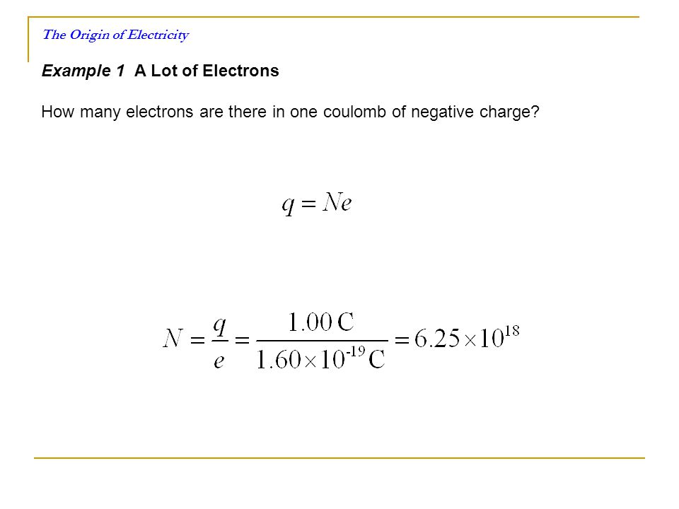 The Origin of Electricity Example 1 A Lot of Electrons How many electrons are there in one coulomb of negative charge?