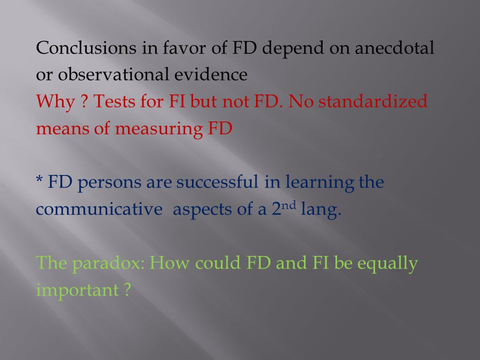 Studies in favor of FI proved: -FI is related to classroom learning that involves analysis, attention to details, mastering drills -FI correlated posi