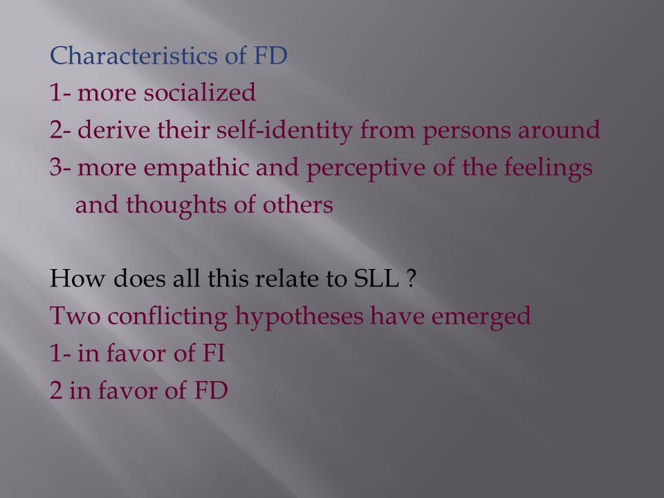 FI/FD is socially determined Authoritarian or agrarian= more FD persons Democratic, industrialized, competitive= FI person Characteristics of FI persons 1- more independent 2- competitive and 3- self-confident