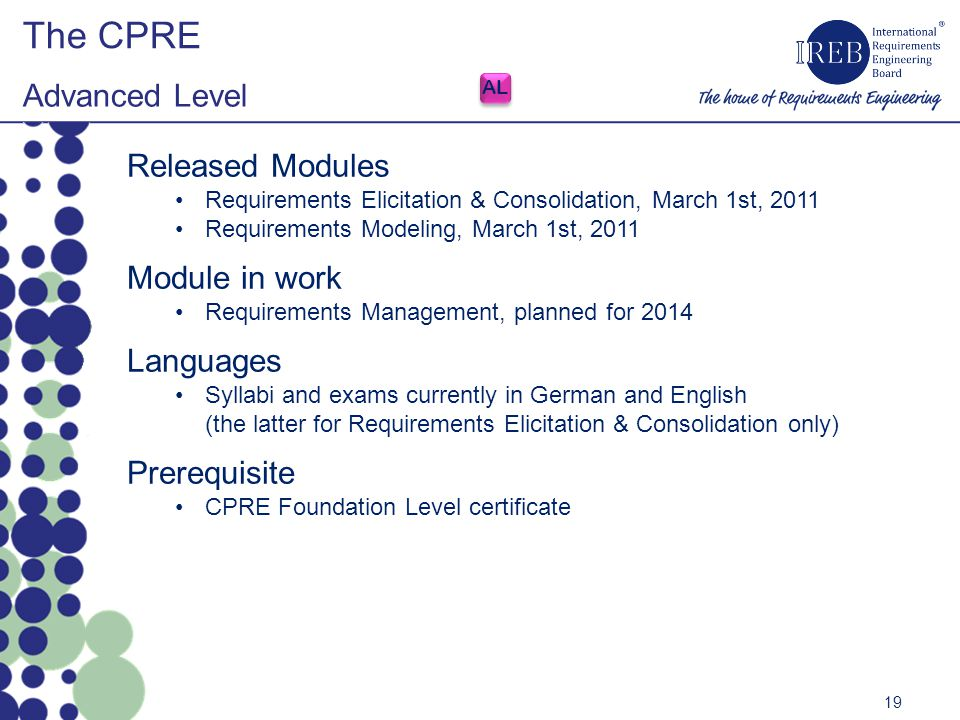 Released Modules Requirements Elicitation & Consolidation, March 1st, 2011 Requirements Modeling, March 1st, 2011 Module in work Requirements Management, planned for 2014 Languages Syllabi and exams currently in German and English (the latter for Requirements Elicitation & Consolidation only) Prerequisite CPRE Foundation Level certificate The CPRE Advanced Level 19 AL