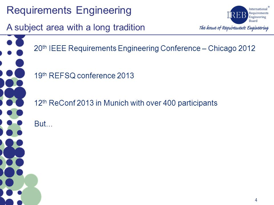 Requirements Engineering A subject area with a long tradition 4 20 th IEEE Requirements Engineering Conference – Chicago 2012 19 th REFSQ conference 2013 12 th ReConf 2013 in Munich with over 400 participants But...