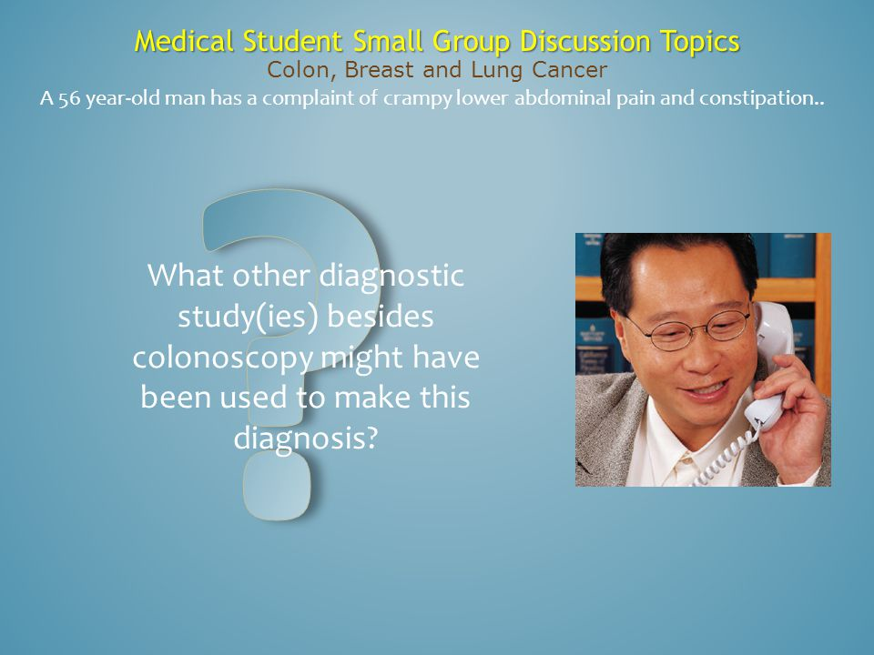 Medical Student Small Group Discussion Topics Colon, Breast and Lung Cancer A 56 year-old man has a complaint of crampy lower abdominal pain and const