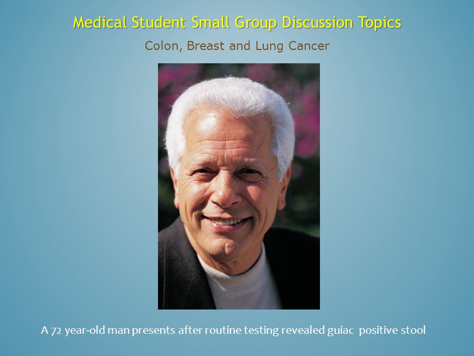 Medical Student Small Group Discussion Topics Colon, Breast and Lung Cancer A 70 year-old woman with a mammographic abnormality of the left breast.