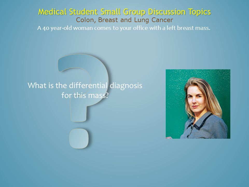 Medical Student Small Group Discussion Topics Colon, Breast and Lung Cancer What is the differential diagnosis for this mass? A 40 year-old woman come