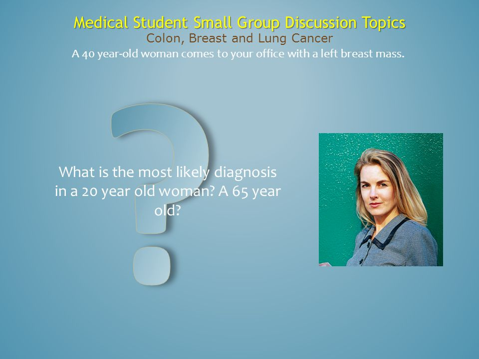 Medical Student Small Group Discussion Topics Colon, Breast and Lung Cancer What is the most likely diagnosis in a 20 year old woman? A 65 year old? A