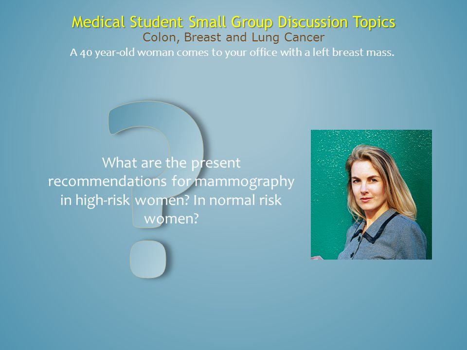 Medical Student Small Group Discussion Topics Colon, Breast and Lung Cancer What are the present recommendations for mammography in high-risk women? I
