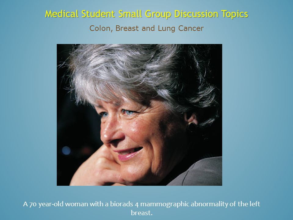 Medical Student Small Group Discussion Topics Colon, Breast and Lung Cancer A 70 year-old woman with a biorads 4 mammographic abnormality of the left