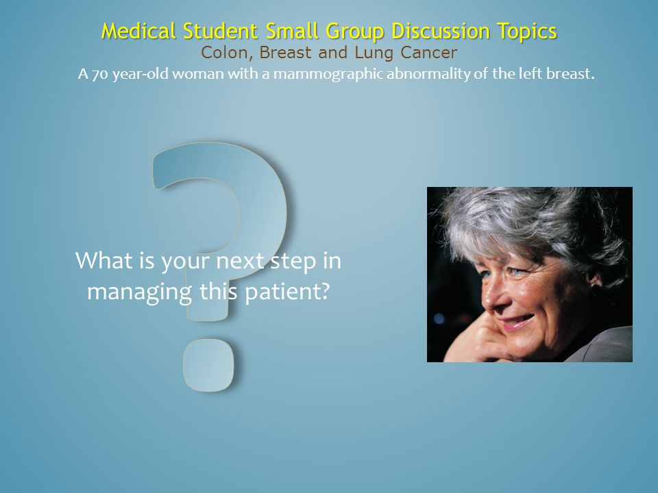 Medical Student Small Group Discussion Topics Colon, Breast and Lung Cancer A 70 year-old woman with a mammographic abnormality of the left breast. Wh