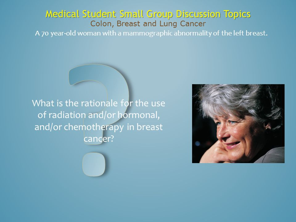 Medical Student Small Group Discussion Topics Colon, Breast and Lung Cancer What is the rationale for the use of radiation and/or hormonal, and/or che